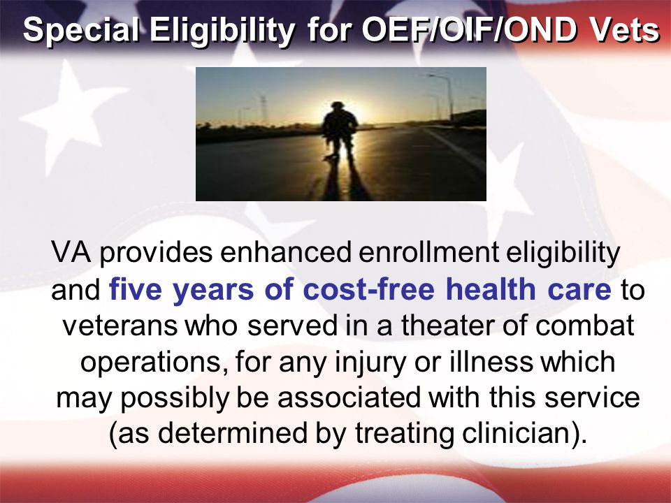 Special Eligibility for OEF/OIF/OND (cont.) Cost-free one-time assessment of dental conditions for recently separated veterans who: Served for 90 days or more Apply within 180 days of separation Did not receive necessary dental care from military within 90 days of release or discharge