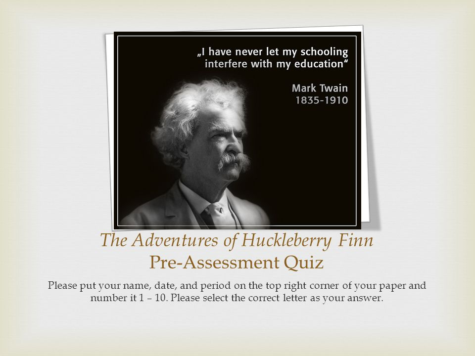The Adventures of Huckleberry Finn Pre-Assessment Quiz Please put your name, date, and period on the top right corner of your paper and number it 1 –