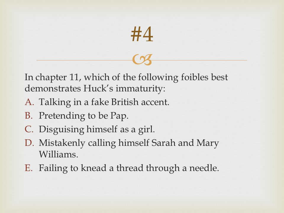  In chapter 11, which of the following foibles best demonstrates Huck's immaturity: A.Talking in a fake British accent. B.Pretending to be Pap. C.Dis