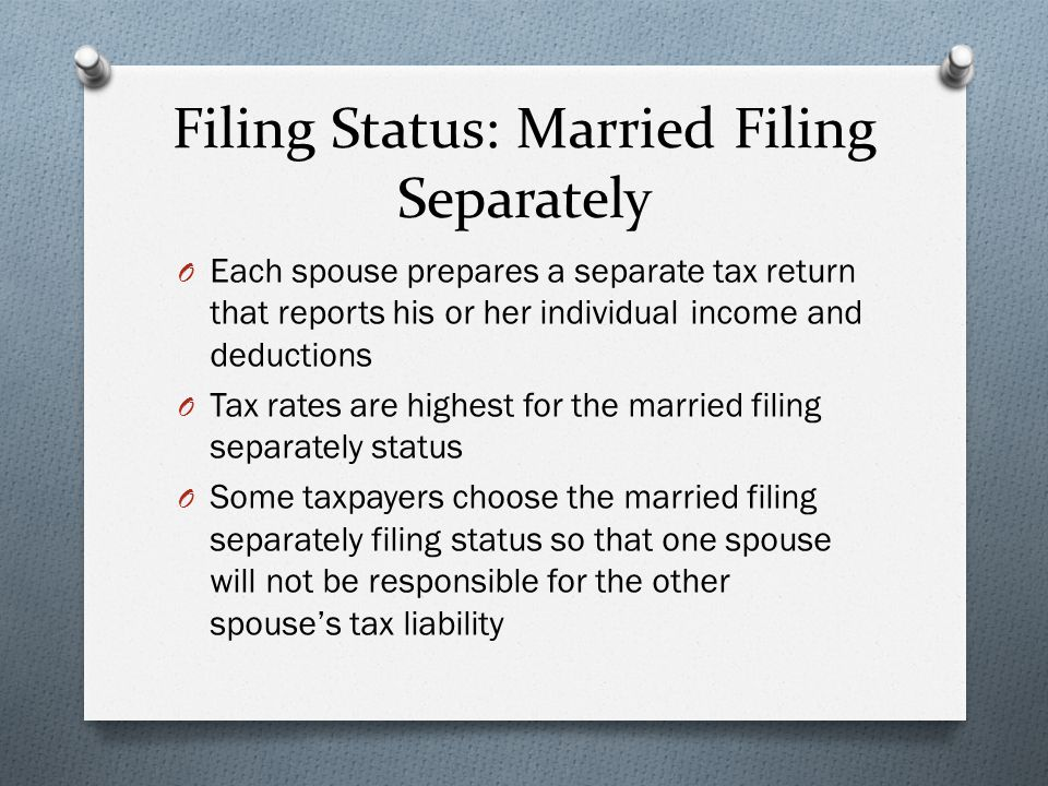 Filing Status: Married Filing Separately O Each spouse prepares a separate tax return that reports his or her individual income and deductions O Tax rates are highest for the married filing separately status O Some taxpayers choose the married filing separately filing status so that one spouse will not be responsible for the other spouse's tax liability