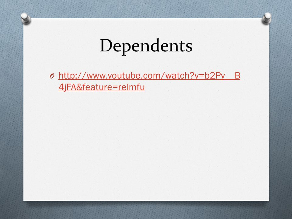 Dependents O http://www.youtube.com/watch v=b2Py__B 4jFA&feature=relmfu http://www.youtube.com/watch v=b2Py__B 4jFA&feature=relmfu