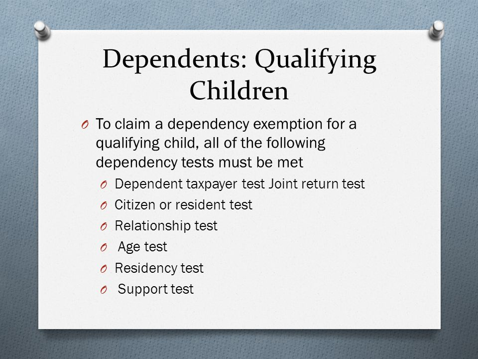 Dependents: Qualifying Children O To claim a dependency exemption for a qualifying child, all of the following dependency tests must be met O Dependent taxpayer test Joint return test O Citizen or resident test O Relationship test O Age test O Residency test O Support test