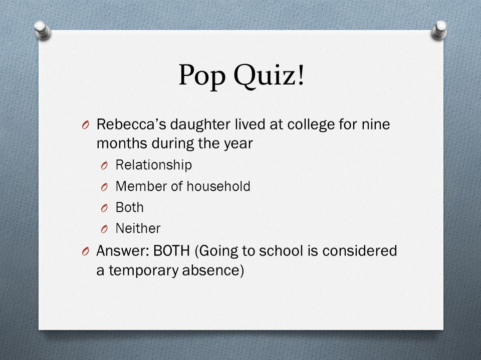 Pop Quiz! O Rebecca's daughter lived at college for nine months during the year O Relationship O Member of household O Both O Neither O Answer: BOTH (