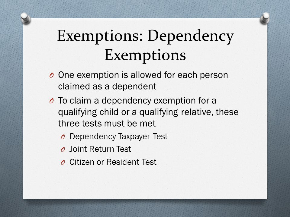 Exemptions: Dependency Exemptions O One exemption is allowed for each person claimed as a dependent O To claim a dependency exemption for a qualifying child or a qualifying relative, these three tests must be met O Dependency Taxpayer Test O Joint Return Test O Citizen or Resident Test