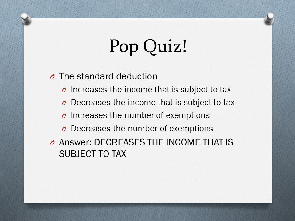 Pop Quiz! O The standard deduction O Increases the income that is subject to tax O Decreases the income that is subject to tax O Increases the number