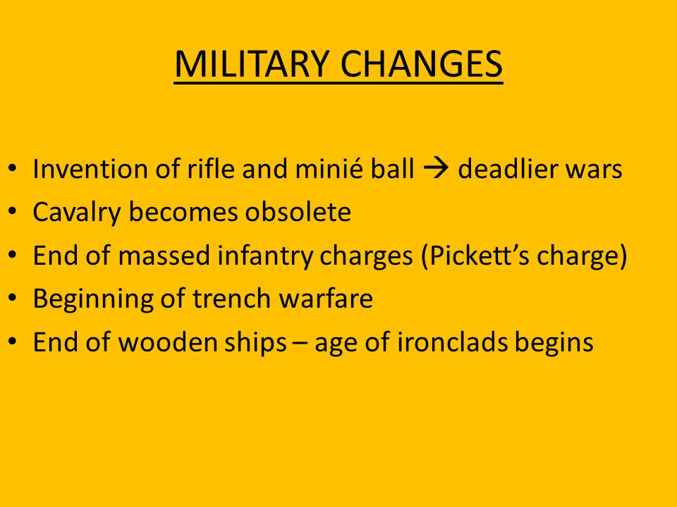 MILITARY CHANGES Invention of rifle and minié ball  deadlier wars Cavalry becomes obsolete End of massed infantry charges (Pickett's charge) Beginnin