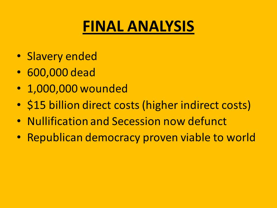 FINAL ANALYSIS Slavery ended 600,000 dead 1,000,000 wounded $15 billion direct costs (higher indirect costs) Nullification and Secession now defunct R