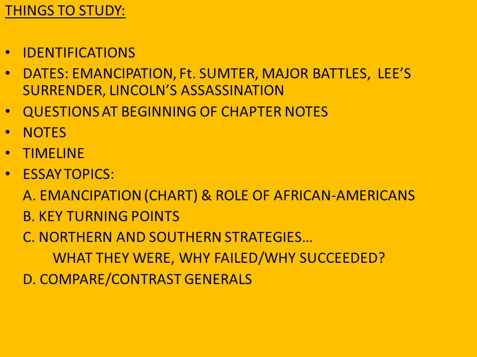 THINGS TO STUDY: IDENTIFICATIONS DATES: EMANCIPATION, Ft. SUMTER, MAJOR BATTLES, LEE'S SURRENDER, LINCOLN'S ASSASSINATION QUESTIONS AT BEGINNING OF CH