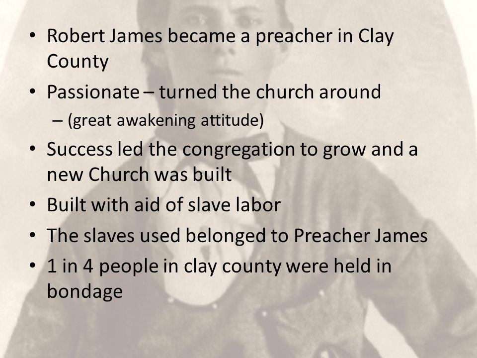 Robert James became a preacher in Clay County Passionate – turned the church around – (great awakening attitude) Success led the congregation to grow and a new Church was built Built with aid of slave labor The slaves used belonged to Preacher James 1 in 4 people in clay county were held in bondage