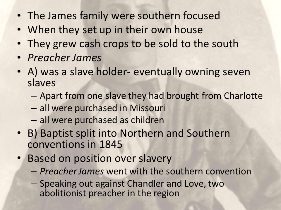 The James family were southern focused When they set up in their own house They grew cash crops to be sold to the south Preacher James A) was a slave holder- eventually owning seven slaves – Apart from one slave they had brought from Charlotte – all were purchased in Missouri – all were purchased as children B) Baptist split into Northern and Southern conventions in 1845 Based on position over slavery – Preacher James went with the southern convention – Speaking out against Chandler and Love, two abolitionist preacher in the region