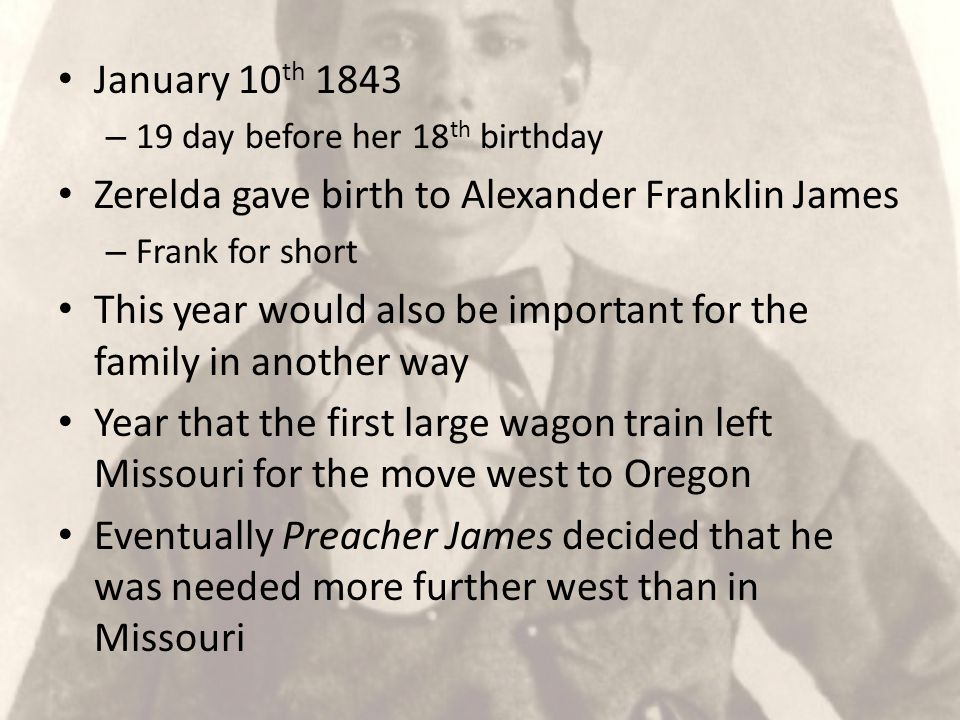 January 10 th 1843 – 19 day before her 18 th birthday Zerelda gave birth to Alexander Franklin James – Frank for short This year would also be important for the family in another way Year that the first large wagon train left Missouri for the move west to Oregon Eventually Preacher James decided that he was needed more further west than in Missouri
