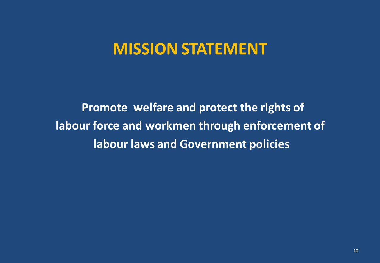 MISSION STATEMENT Promote welfare and protect the rights of labour force and workmen through enforcement of labour laws and Government policies 10