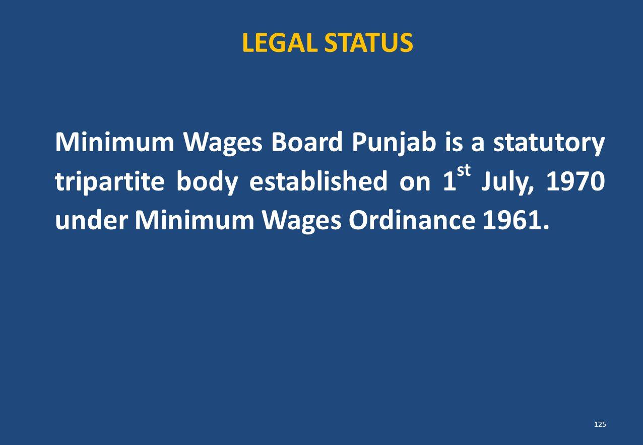 Minimum Wages Board Punjab is a statutory tripartite body established on 1 st July, 1970 under Minimum Wages Ordinance 1961. LEGAL STATUS 125