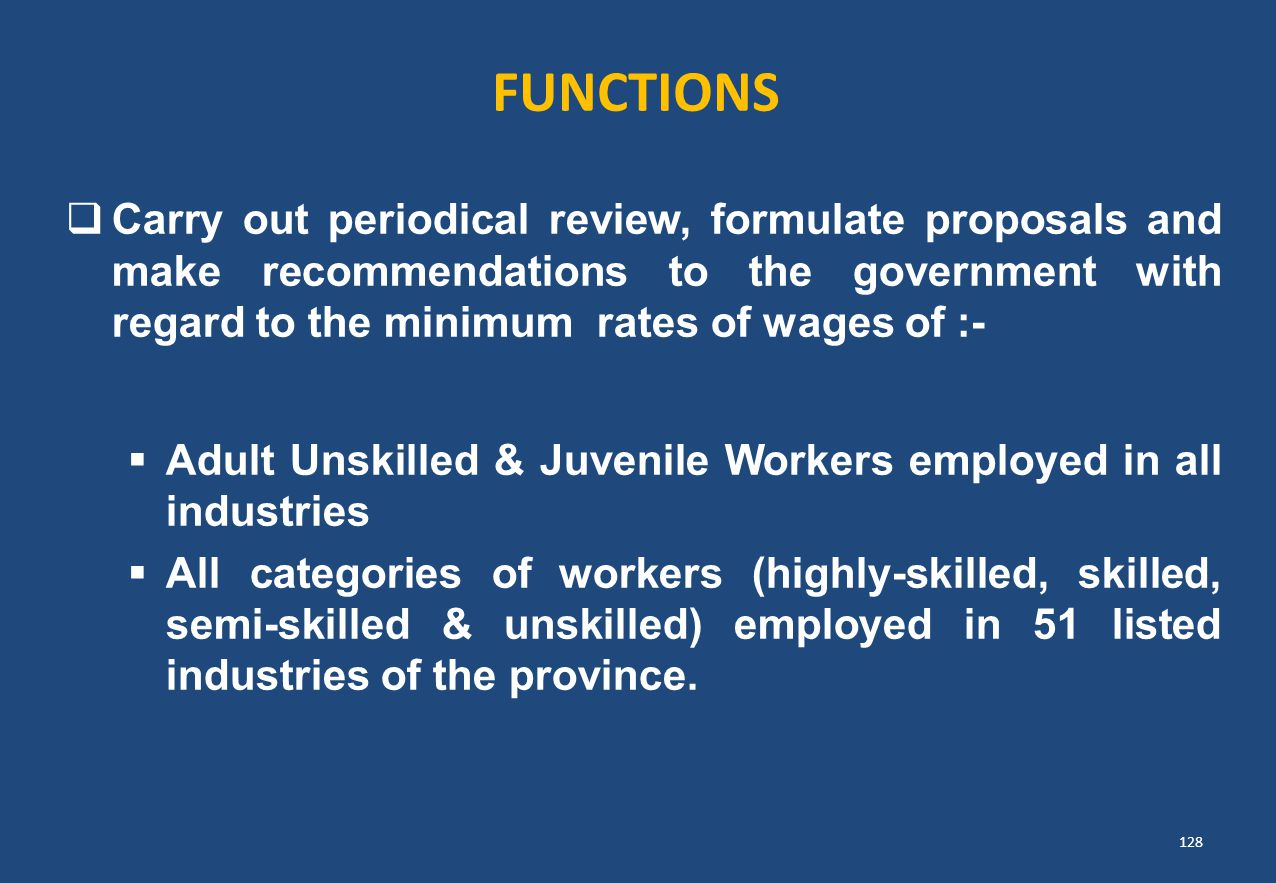 FUNCTIONS  Carry out periodical review, formulate proposals and make recommendations to the government with regard to the minimum rates of wages of :