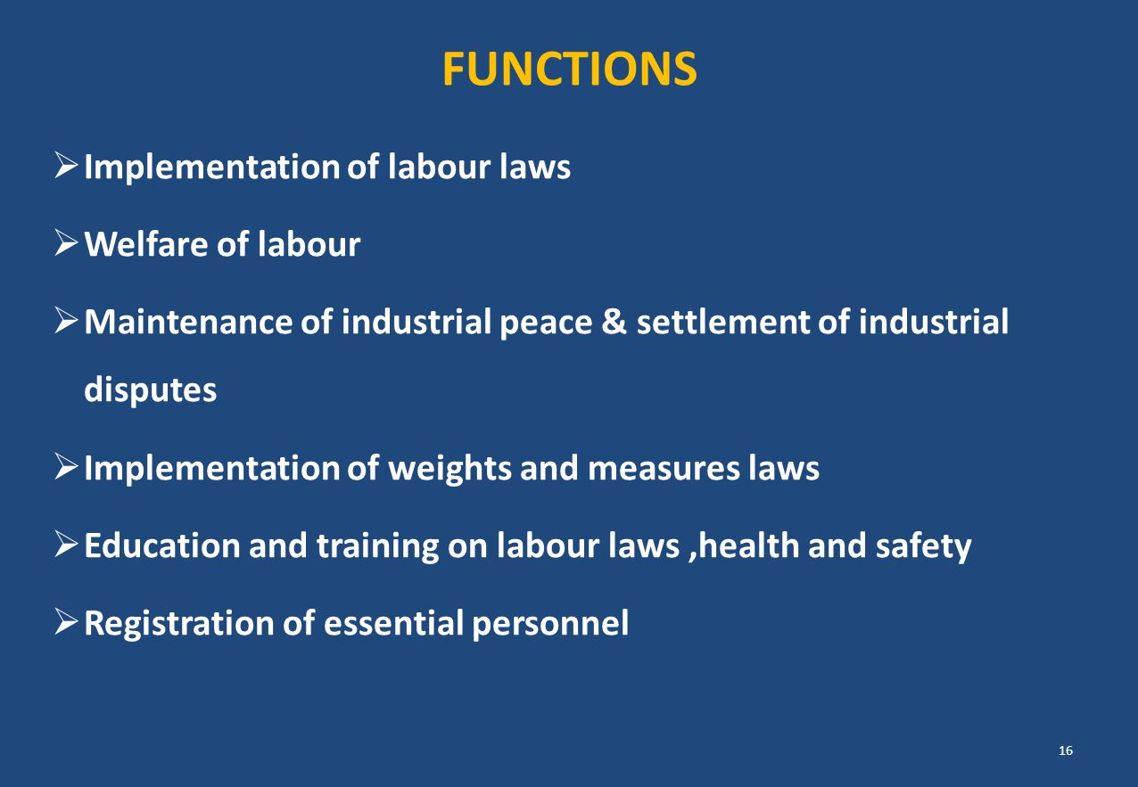 FUNCTIONS  Implementation of labour laws  Welfare of labour  Maintenance of industrial peace & settlement of industrial disputes  Implementation o