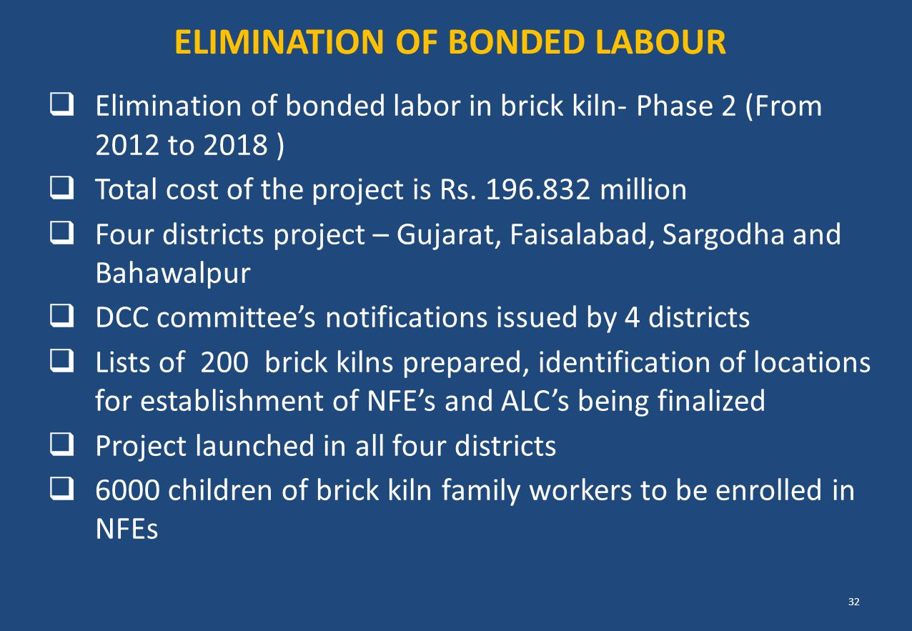  Elimination of bonded labor in brick kiln- Phase 2 (From 2012 to 2018 )  Total cost of the project is Rs. 196.832 million  Four districts project