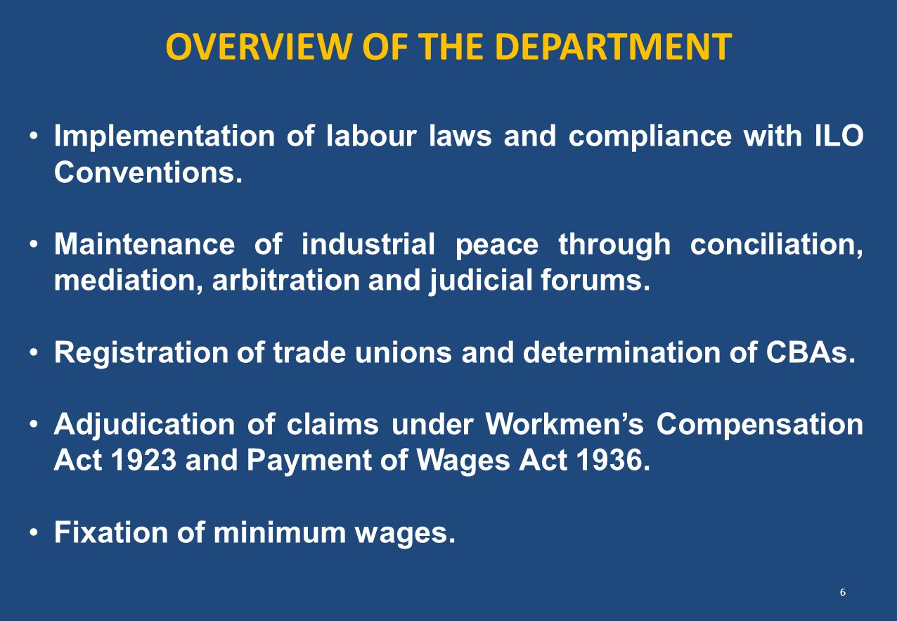 OVERVIEW OF THE DEPARTMENT Implementation of labour laws and compliance with ILO Conventions. Maintenance of industrial peace through conciliation, me