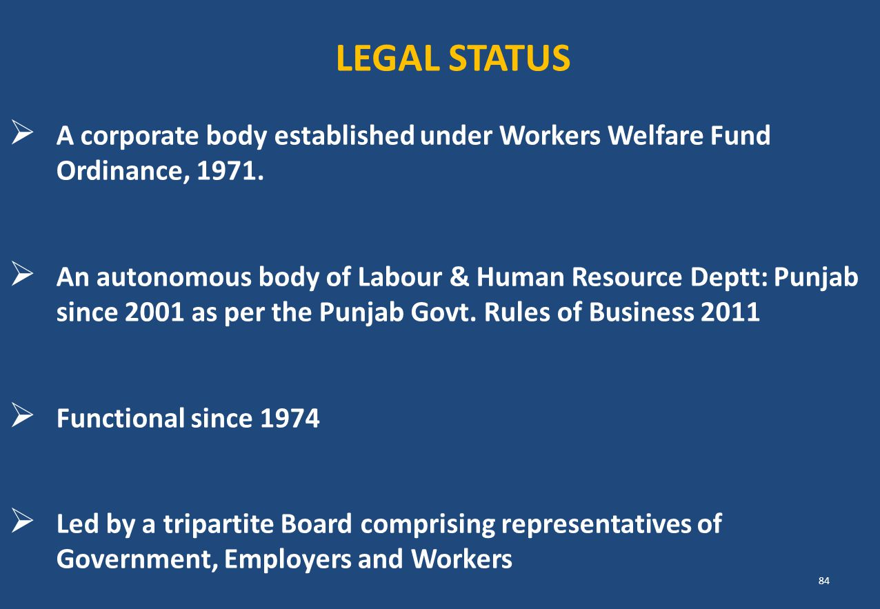 A corporate body established under Workers Welfare Fund Ordinance, 1971.  An autonomous body of Labour & Human Resource Deptt: Punjab since 2001 as
