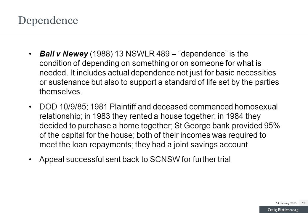 "Dependence Ball v Newey (1988) 13 NSWLR 489 – ""dependence"" is the condition of depending on something or on someone for what is needed. It includes ac"