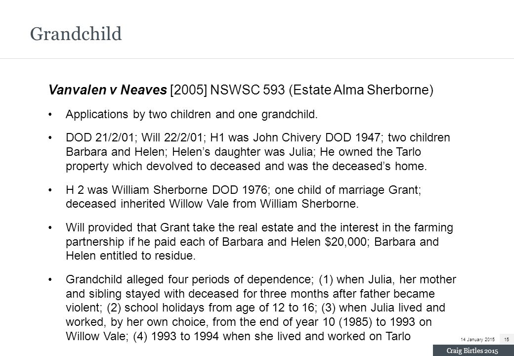 Grandchild Vanvalen v Neaves [2005] NSWSC 593 (Estate Alma Sherborne) Applications by two children and one grandchild. DOD 21/2/01; Will 22/2/01; H1 w