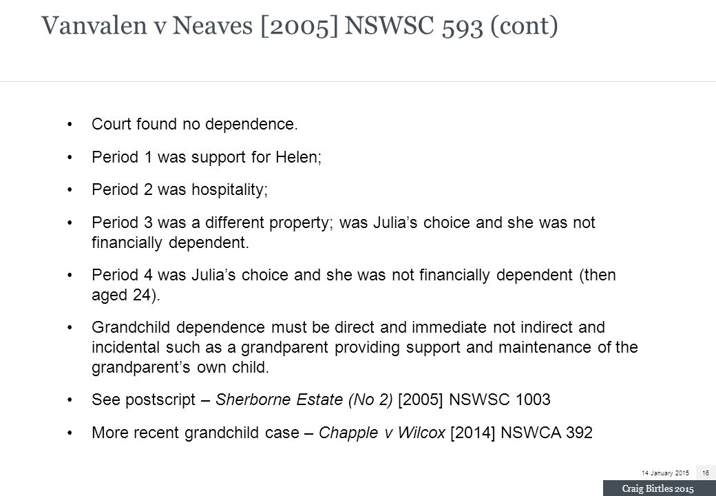 Vanvalen v Neaves [2005] NSWSC 593 (cont) Court found no dependence. Period 1 was support for Helen; Period 2 was hospitality; Period 3 was a differen