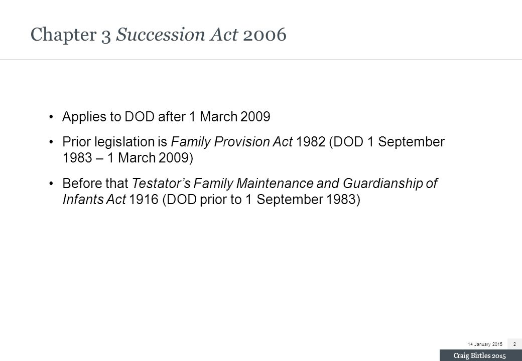 S 60(2) Succession Act 2006 (cont) (m) the character and conduct of the applicant, (n) the conduct of any other person before and after the date of the death of the deceased person, (o) any relevant Aboriginal or Torres Strait Islander customary law, (p) any other matter the Court considers relevant, including matters in existence at the time of the deceased person's death or at the time the application is being considered.