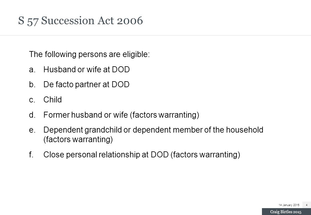 S 57 Succession Act 2006 The following persons are eligible: a.Husband or wife at DOD b.De facto partner at DOD c.Child d.Former husband or wife (fact