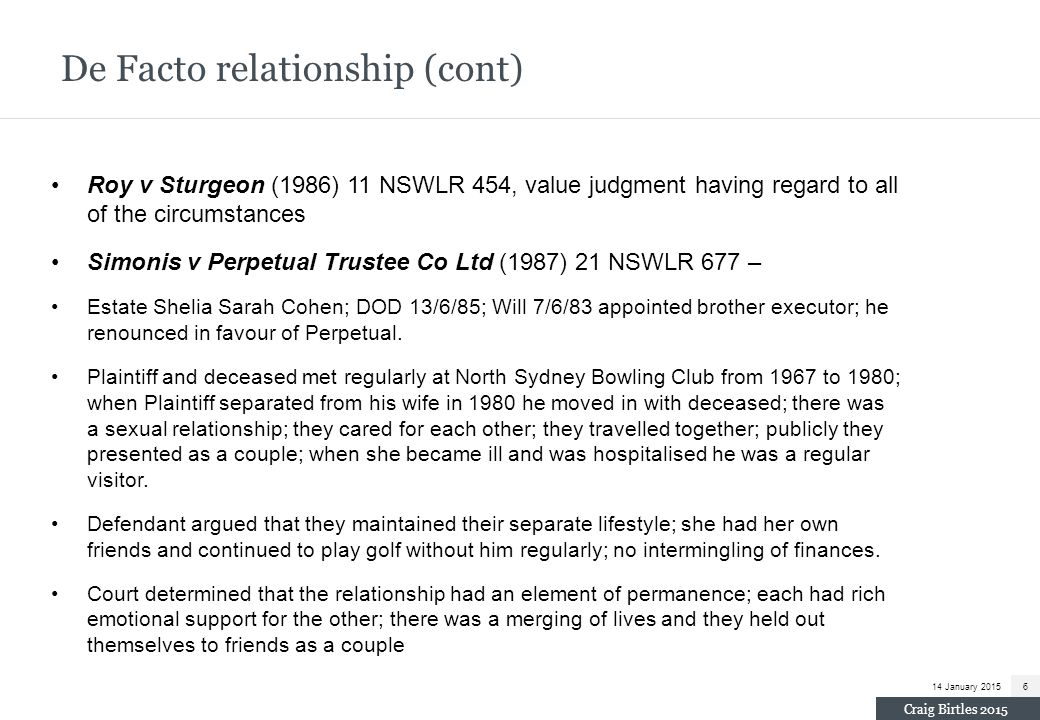 De Facto relationship (cont) Roy v Sturgeon (1986) 11 NSWLR 454, value judgment having regard to all of the circumstances Simonis v Perpetual Trustee