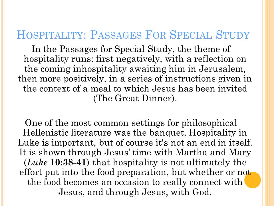 H OSPITALITY : P ASSAGES F OR S PECIAL S TUDY In the Passages for Special Study, the theme of hospitality runs: first negatively, with a reflection on the coming inhospitality awaiting him in Jerusalem, then more positively, in a series of instructions given in the context of a meal to which Jesus has been invited (The Great Dinner).