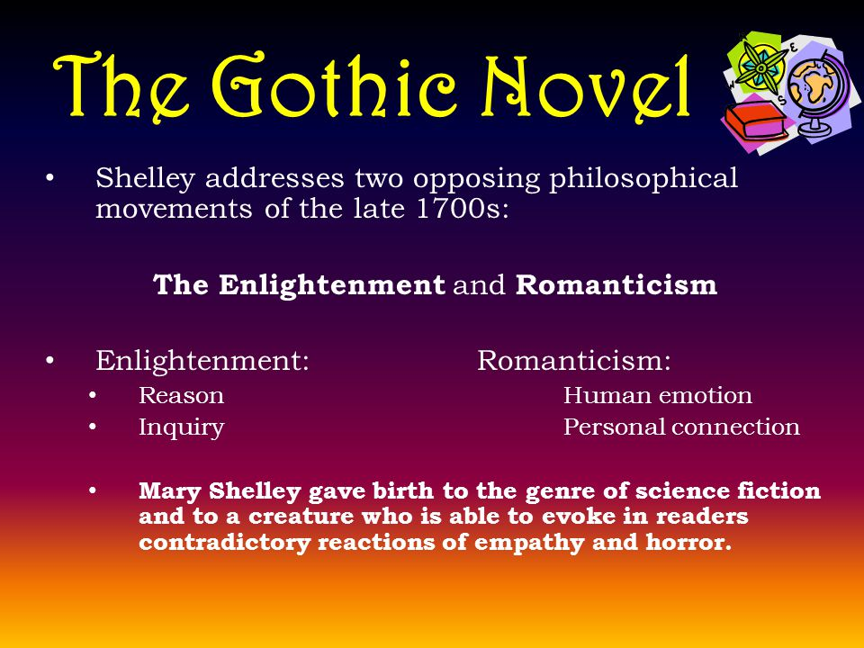 The Gothic Novel Shelley addresses two opposing philosophical movements of the late 1700s: The Enlightenment and Romanticism Enlightenment:Romanticism: ReasonHuman emotion InquiryPersonal connection Mary Shelley gave birth to the genre of science fiction and to a creature who is able to evoke in readers contradictory reactions of empathy and horror.