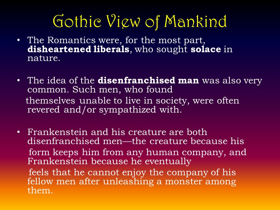 Gothic View of Mankind The Romantics were, for the most part, disheartened liberals, who sought solace in nature.