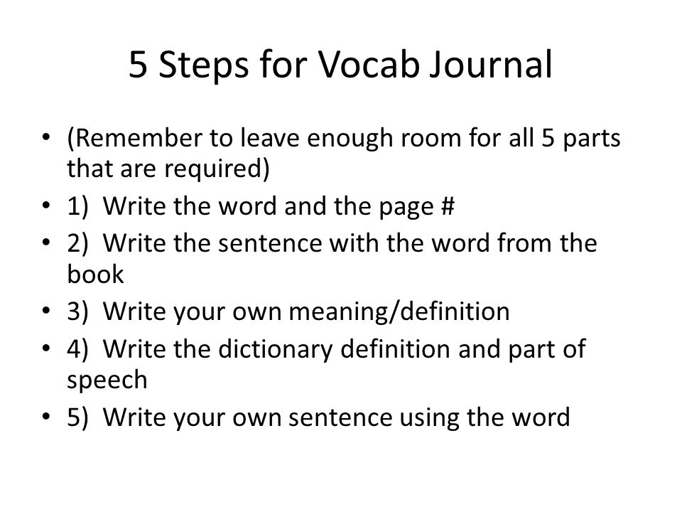 5 Steps for Vocab Journal (Remember to leave enough room for all 5 parts that are required) 1) Write the word and the page # 2) Write the sentence wit