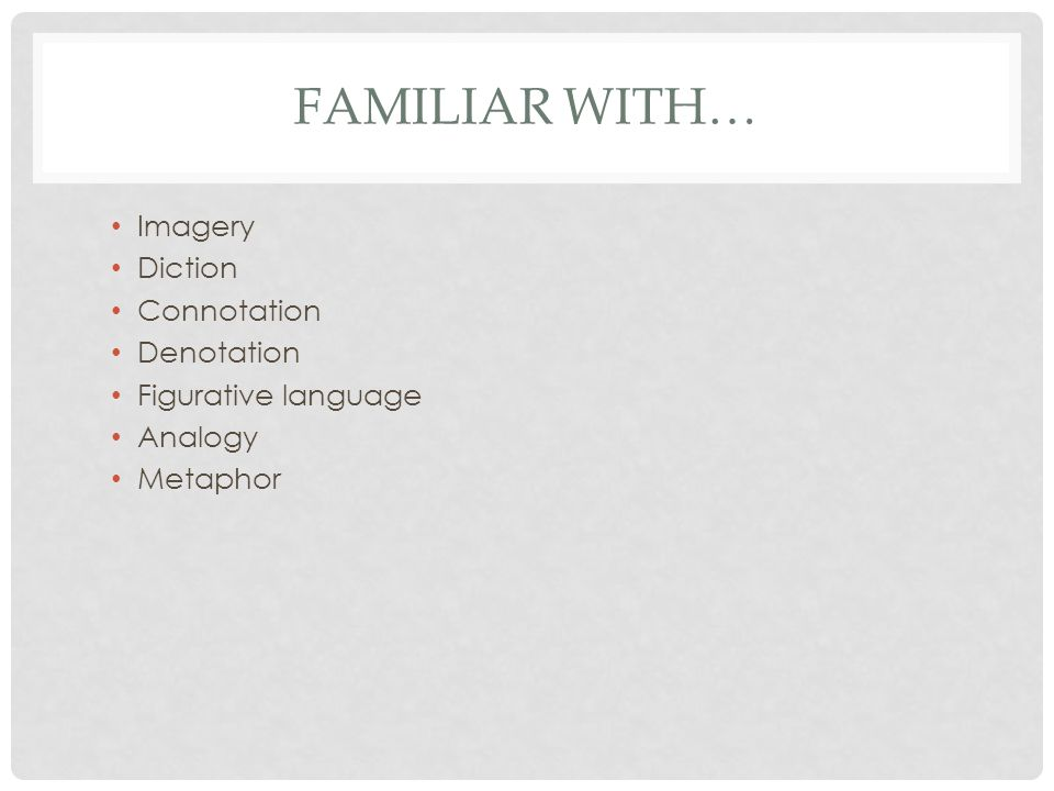FAMILIAR WITH… Imagery Diction Connotation Denotation Figurative language Analogy Metaphor