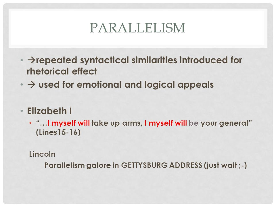 PARALLELISM  repeated syntactical similarities introduced for rhetorical effect  used for emotional and logical appeals Elizabeth I …I myself will take up arms, I myself will be your general (Lines15-16) Lincoln Parallelism galore in GETTYSBURG ADDRESS (just wait ;-)