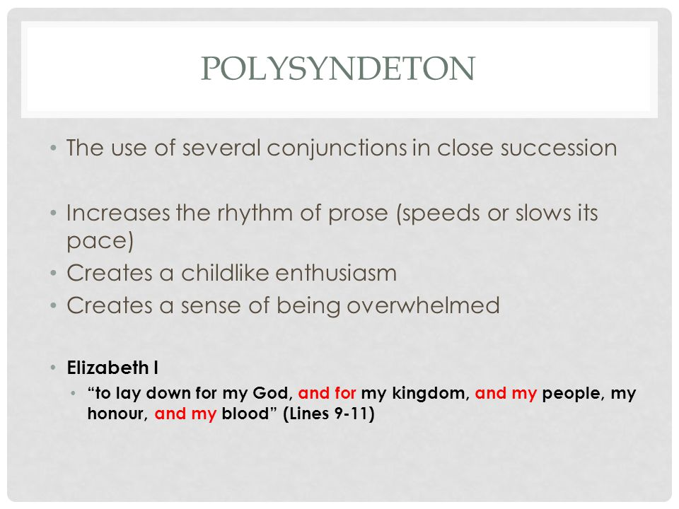 POLYSYNDETON The use of several conjunctions in close succession Increases the rhythm of prose (speeds or slows its pace) Creates a childlike enthusiasm Creates a sense of being overwhelmed Elizabeth I to lay down for my God, and for my kingdom, and my people, my honour, and my blood (Lines 9-11)