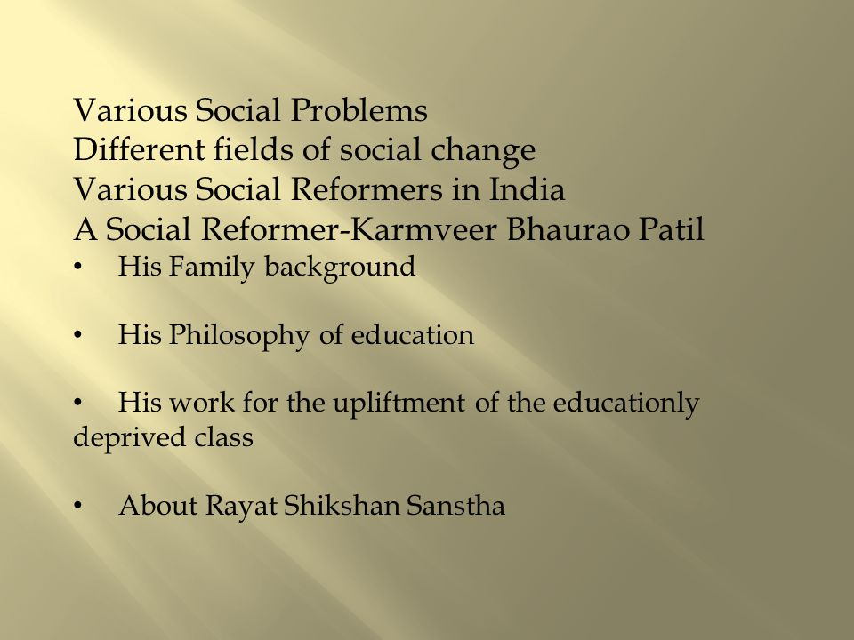 Various Social Problems Different fields of social change Various Social Reformers in India A Social Reformer-Karmveer Bhaurao Patil His Family background His Philosophy of education His work for the upliftment of the educationly deprived class About Rayat Shikshan Sanstha