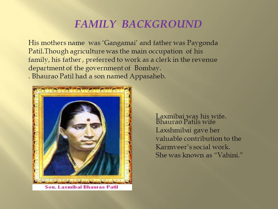 FAMILY BACKGROUND His mothers name was 'Gangamai' and father was Paygonda Patil.Though agriculture was the main occupation of his family, his father, preferred to work as a clerk in the revenue department of the government of Bombay..