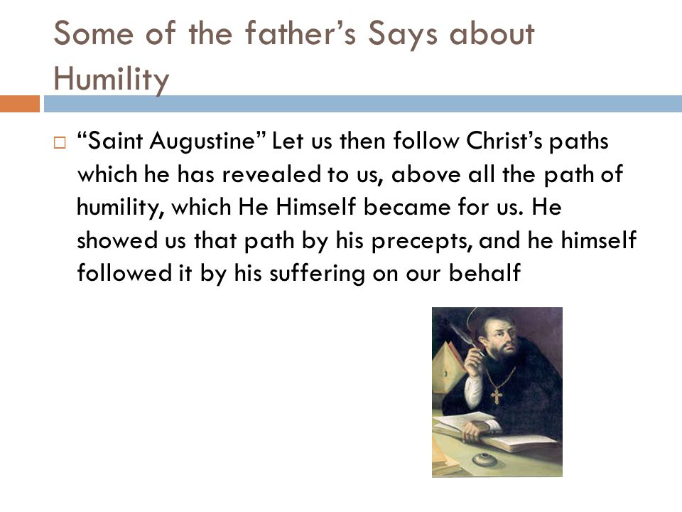 Some of the father's Says about Humility  Saint Augustine Let us then follow Christ's paths which he has revealed to us, above all the path of humility, which He Himself became for us.