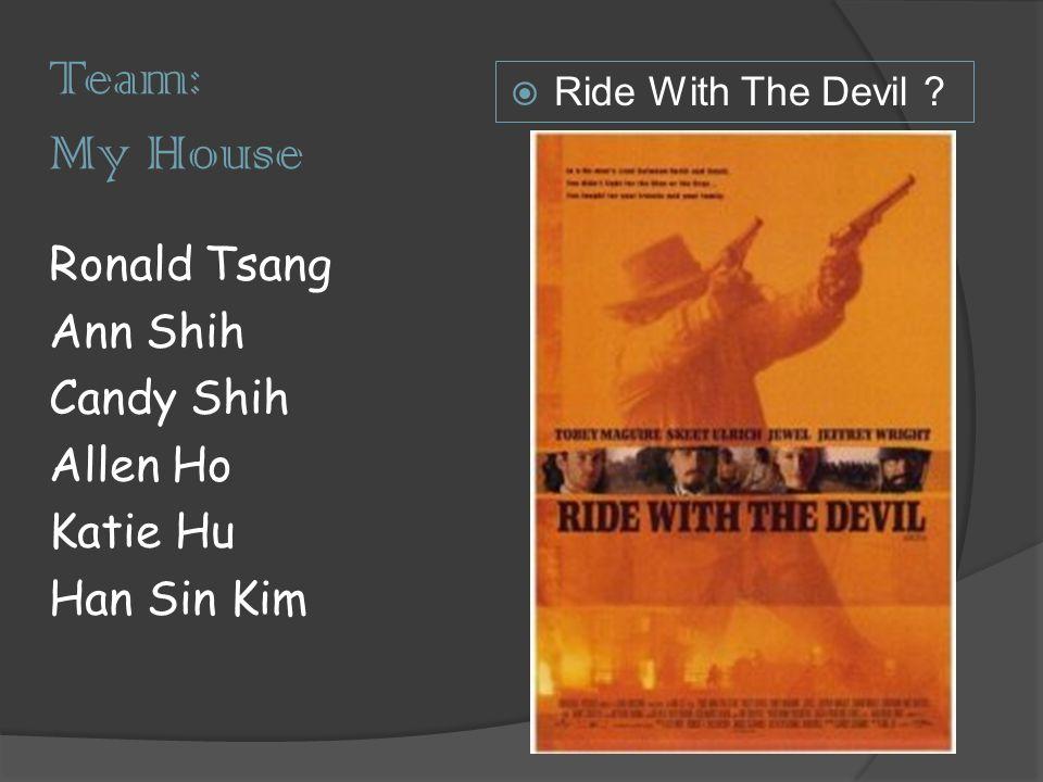 Team: My House Ronald Tsang Ann Shih Candy Shih Allen Ho Katie Hu Han Sin Kim  Ride With The Devil