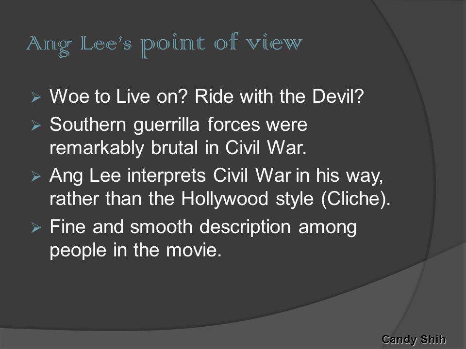 Ang Lee's point of view  Woe to Live on. Ride with the Devil.