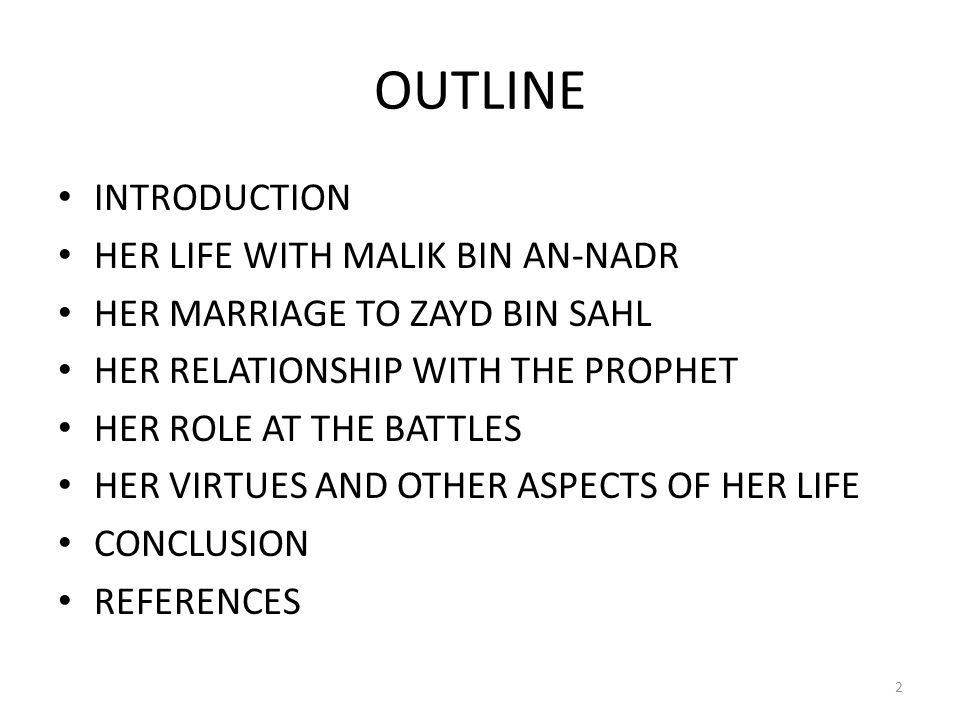 OUTLINE INTRODUCTION HER LIFE WITH MALIK BIN AN-NADR HER MARRIAGE TO ZAYD BIN SAHL HER RELATIONSHIP WITH THE PROPHET HER ROLE AT THE BATTLES HER VIRTUES AND OTHER ASPECTS OF HER LIFE CONCLUSION REFERENCES 2