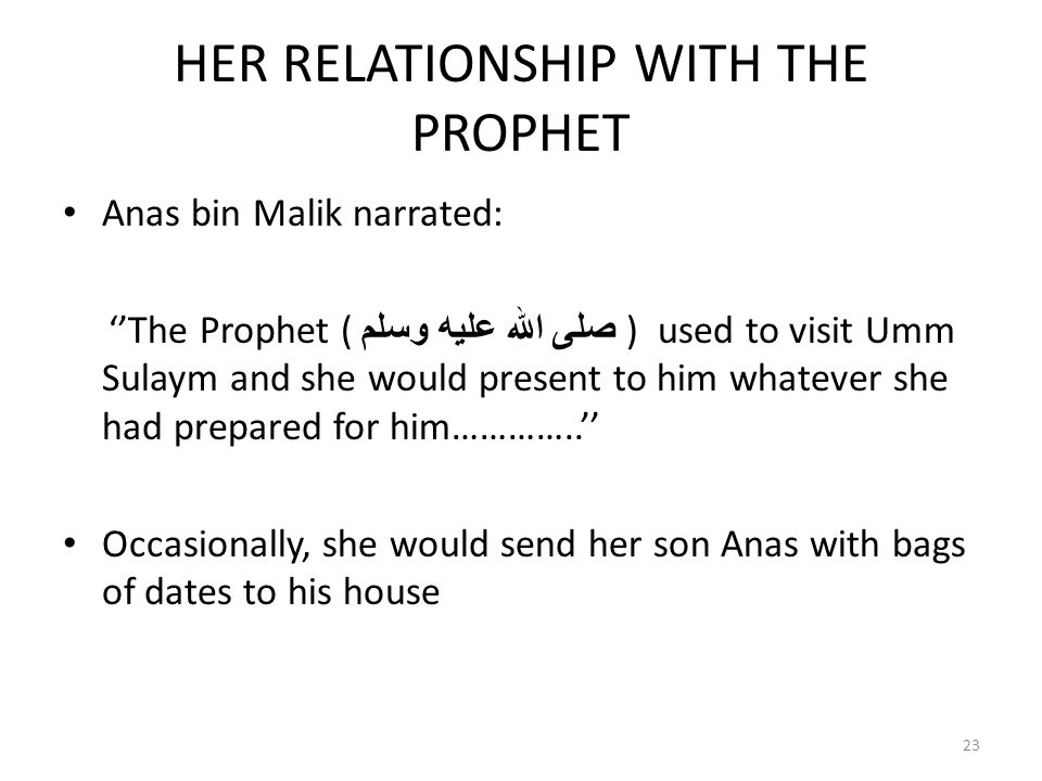 HER RELATIONSHIP WITH THE PROPHET Anas bin Malik narrated: ''The Prophet ( صلى الله عليه وسلم ) used to visit Umm Sulaym and she would present to him whatever she had prepared for him…………..'' Occasionally, she would send her son Anas with bags of dates to his house 23
