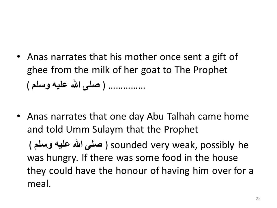 Anas narrates that his mother once sent a gift of ghee from the milk of her goat to The Prophet ( صلى الله عليه وسلم ) …………… Anas narrates that one day Abu Talhah came home and told Umm Sulaym that the Prophet ( صلى الله عليه وسلم ) sounded very weak, possibly he was hungry.