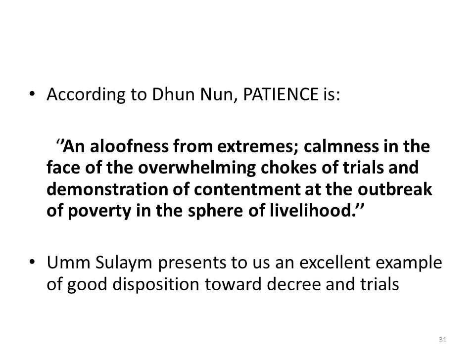 According to Dhun Nun, PATIENCE is: ''An aloofness from extremes; calmness in the face of the overwhelming chokes of trials and demonstration of contentment at the outbreak of poverty in the sphere of livelihood.'' Umm Sulaym presents to us an excellent example of good disposition toward decree and trials 31