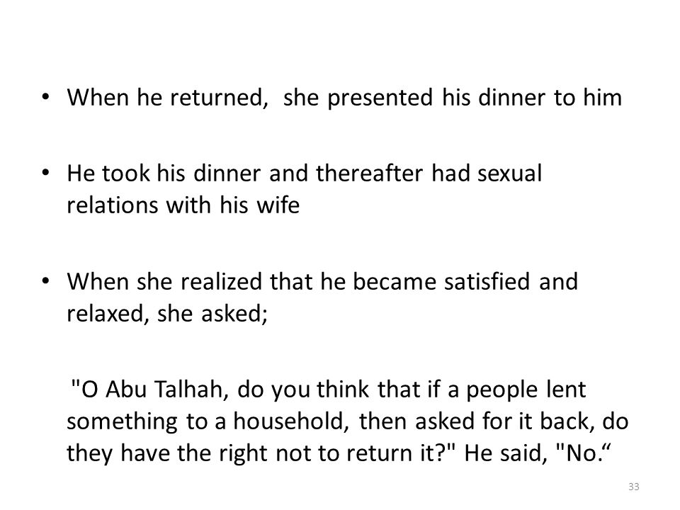 When he returned, she presented his dinner to him He took his dinner and thereafter had sexual relations with his wife When she realized that he became satisfied and relaxed, she asked; O Abu Talhah, do you think that if a people lent something to a household, then asked for it back, do they have the right not to return it? He said, No. 33