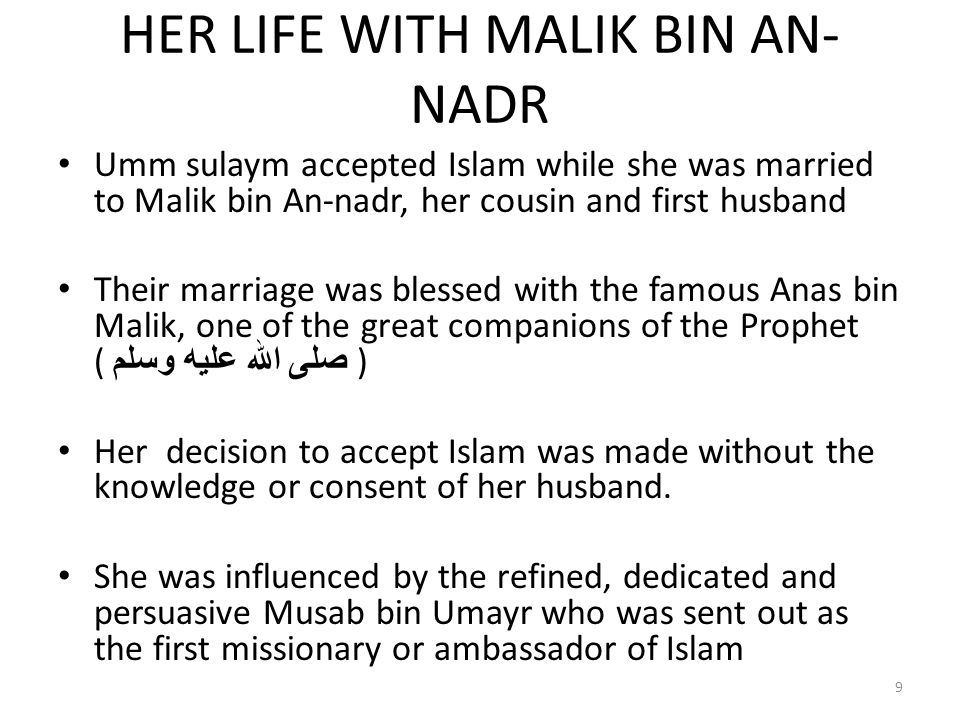 HER LIFE WITH MALIK BIN AN- NADR Umm sulaym accepted Islam while she was married to Malik bin An-nadr, her cousin and first husband Their marriage was blessed with the famous Anas bin Malik, one of the great companions of the Prophet ( صلى الله عليه وسلم ) Her decision to accept Islam was made without the knowledge or consent of her husband.