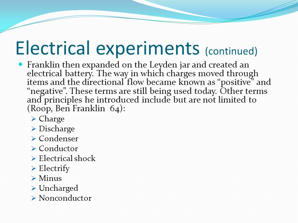 Electrical experiments (continued) Franklin then expanded on the Leyden jar and created an electrical battery. The way in which charges moved through