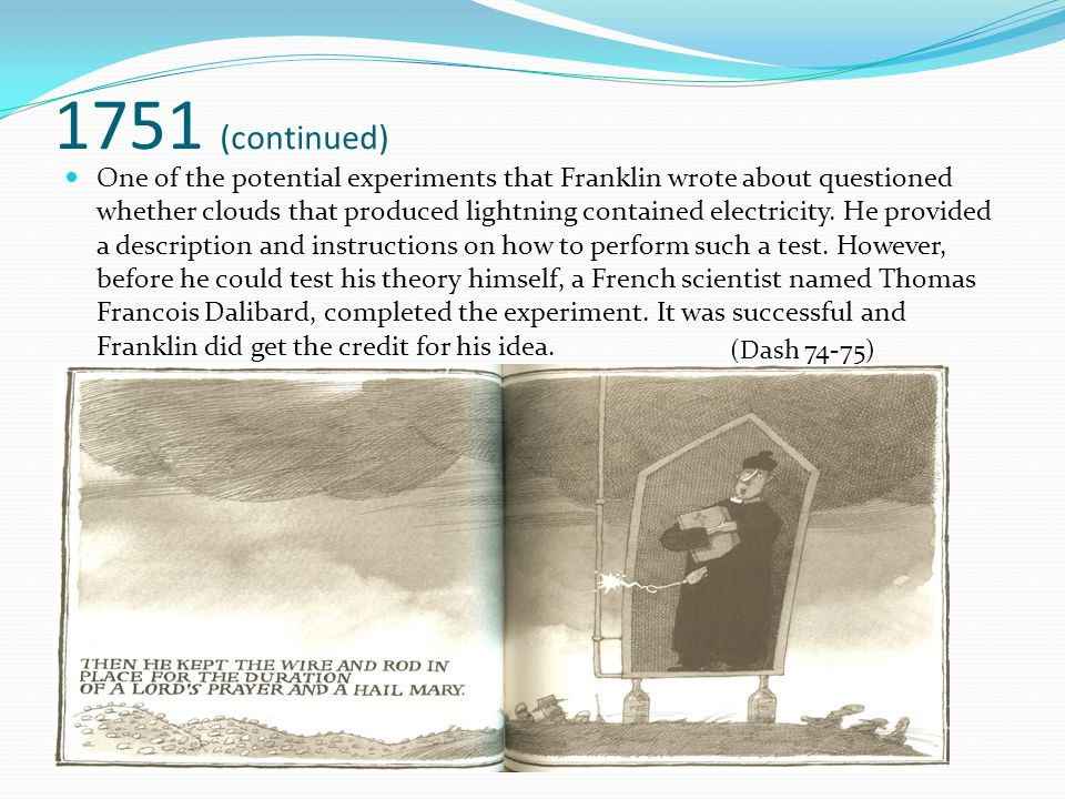 1751 (continued) One of the potential experiments that Franklin wrote about questioned whether clouds that produced lightning contained electricity. H