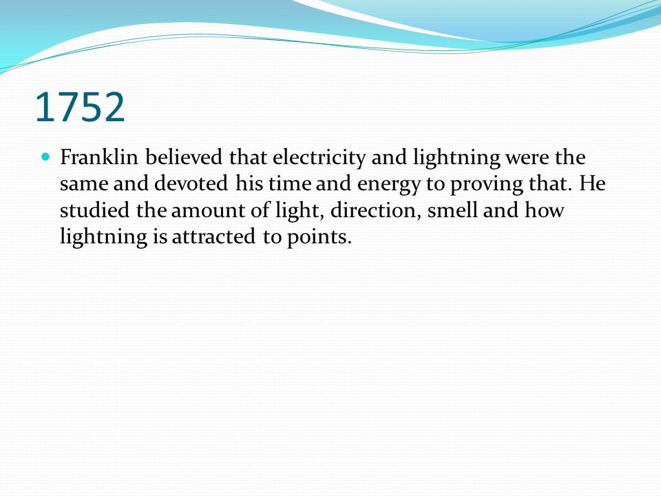 1752 Franklin believed that electricity and lightning were the same and devoted his time and energy to proving that. He studied the amount of light, d