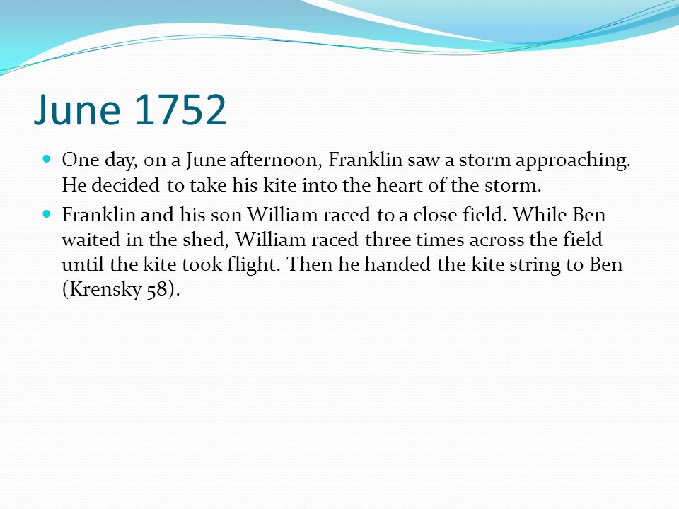 June 1752 One day, on a June afternoon, Franklin saw a storm approaching. He decided to take his kite into the heart of the storm. Franklin and his so